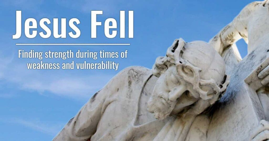 Jesus Fell - Finding strength during times of weakness and vulnerability.