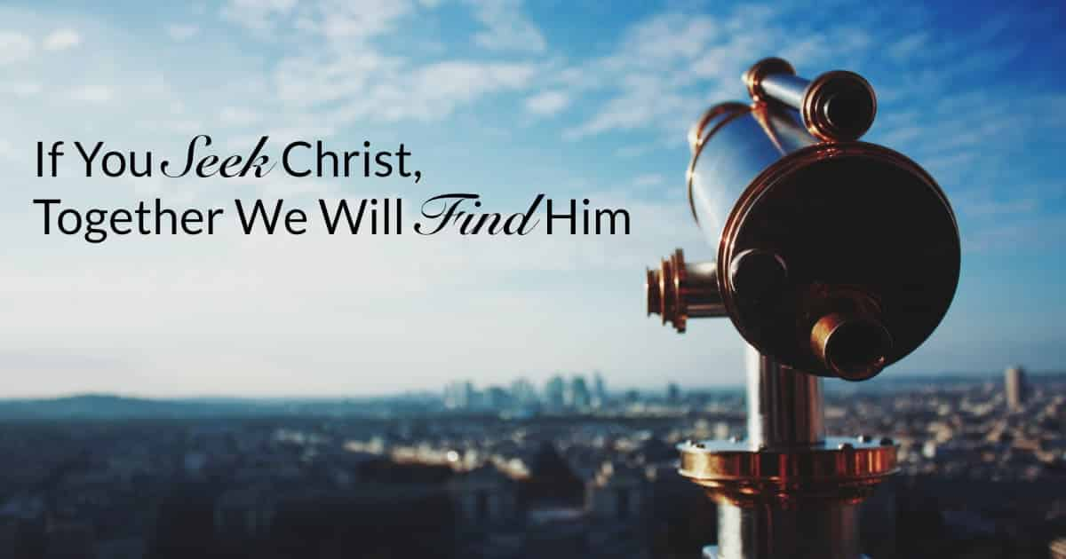 If You Seek Christ, Together We Will Find Him.