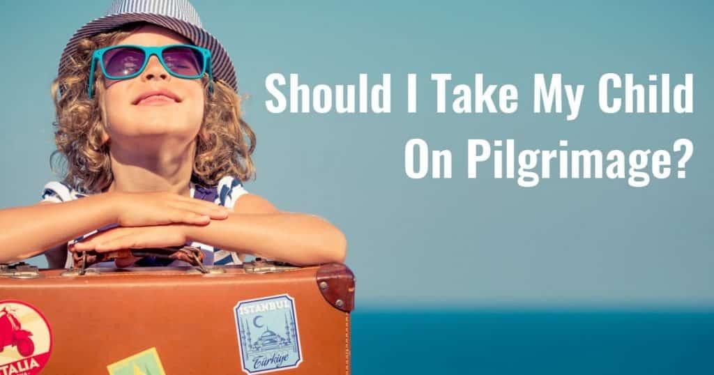 Should I Take My Child On Pilgrimage?