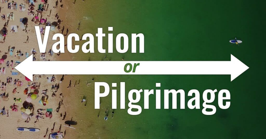 Do You Want a Pilgrimage or a Vacation?